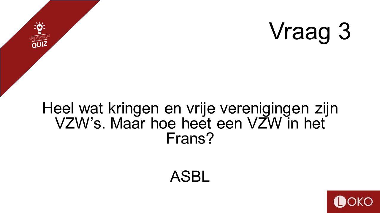 Vraag 3 Heel wat kringen en vrije verenigingen zijn VZW's. Maar hoe heet een VZW in het Frans? ASBL