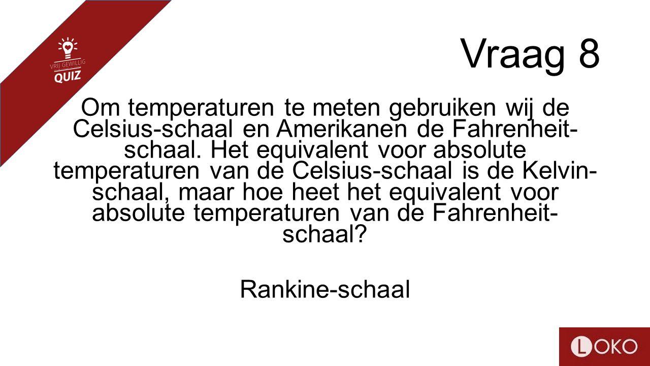 Vraag 8 Om temperaturen te meten gebruiken wij de Celsius-schaal en Amerikanen de Fahrenheit- schaal. Het equivalent voor absolute temperaturen van de