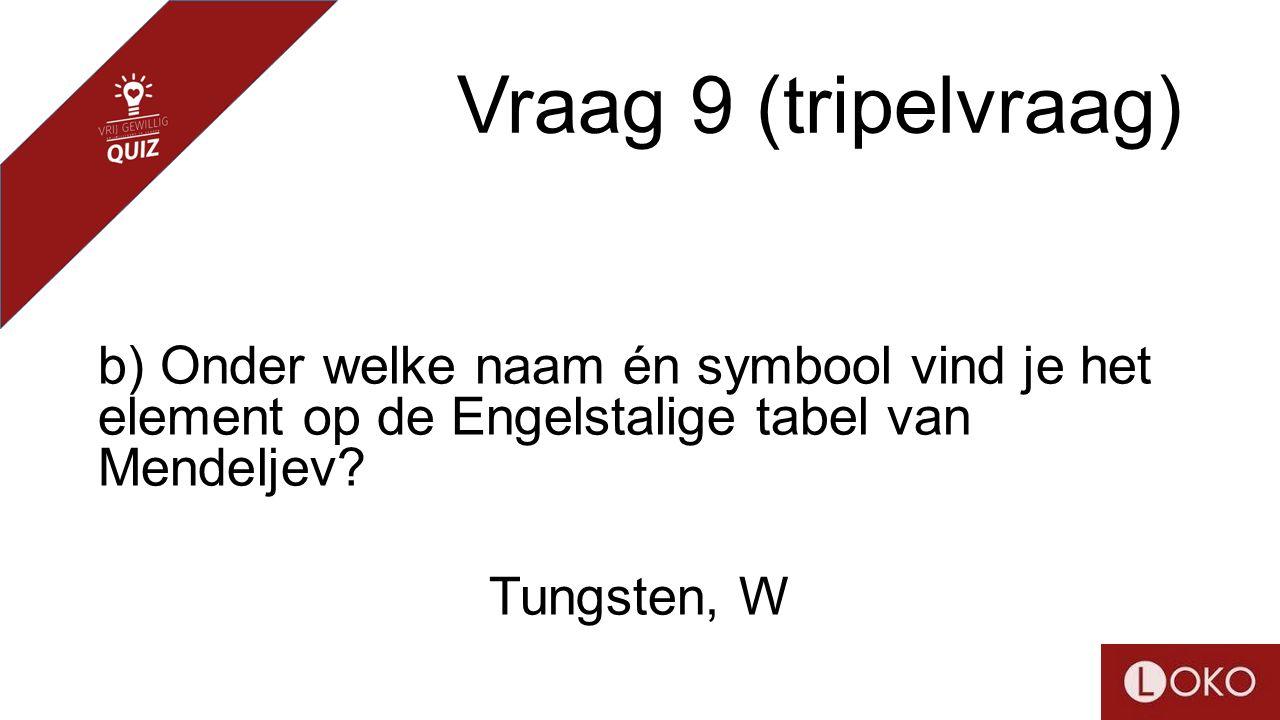 Vraag 9 (tripelvraag) b) Onder welke naam én symbool vind je het element op de Engelstalige tabel van Mendeljev? Tungsten, W