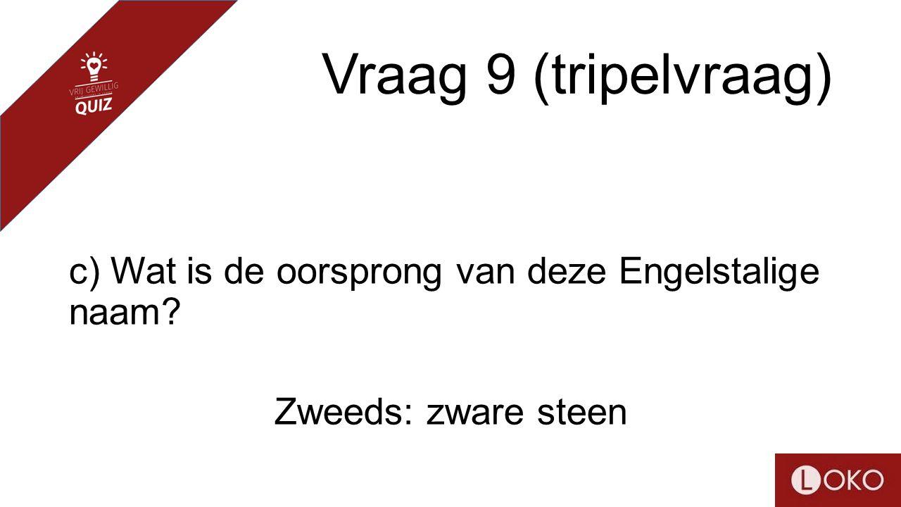 Vraag 9 (tripelvraag) c) Wat is de oorsprong van deze Engelstalige naam? Zweeds: zware steen