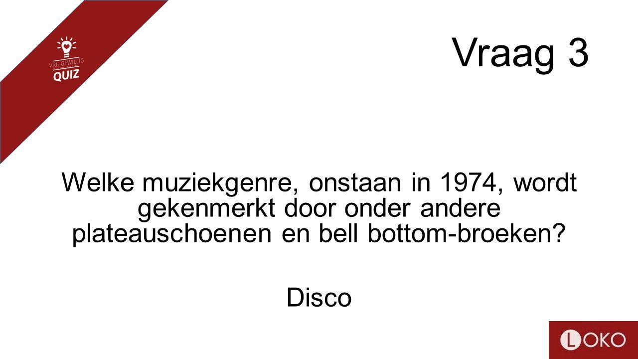 Vraag 3 Welke muziekgenre, onstaan in 1974, wordt gekenmerkt door onder andere plateauschoenen en bell bottom-broeken? Disco