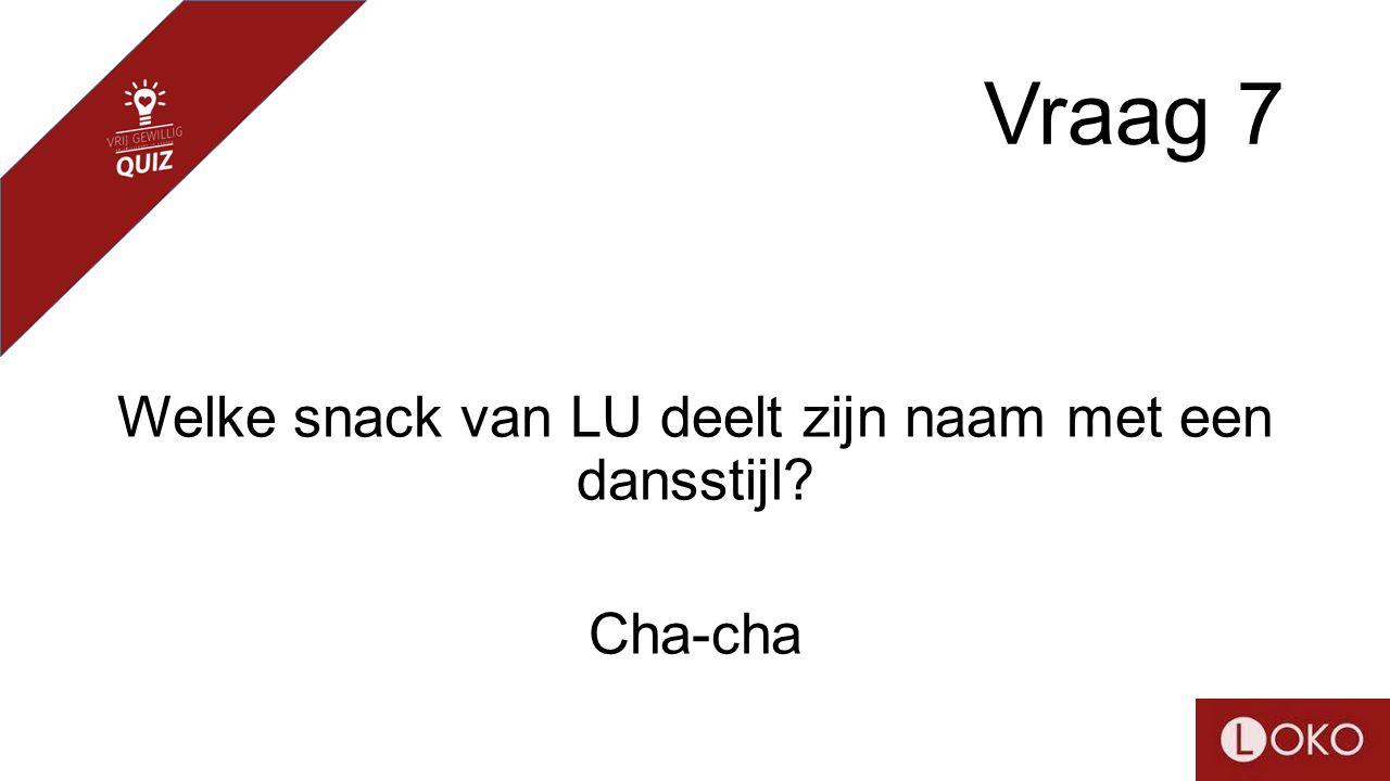 Vraag 7 Welke snack van LU deelt zijn naam met een dansstijl? Cha-cha
