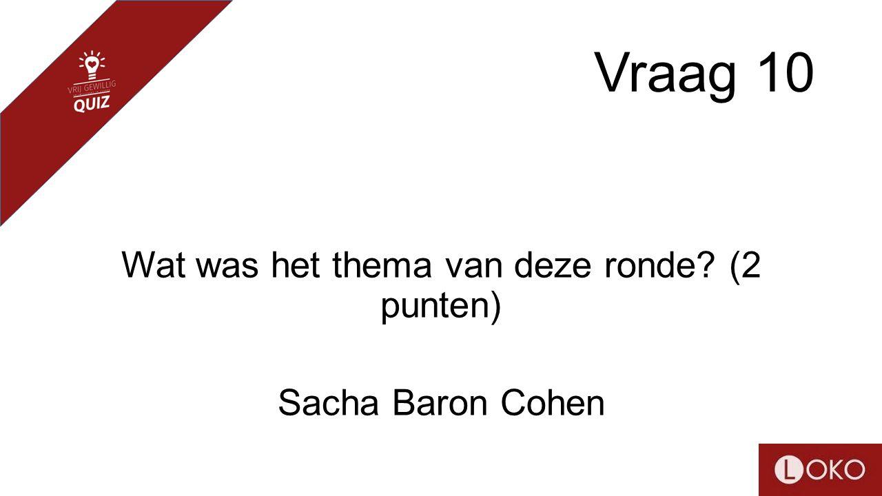 Vraag 10 Wat was het thema van deze ronde? (2 punten) Sacha Baron Cohen