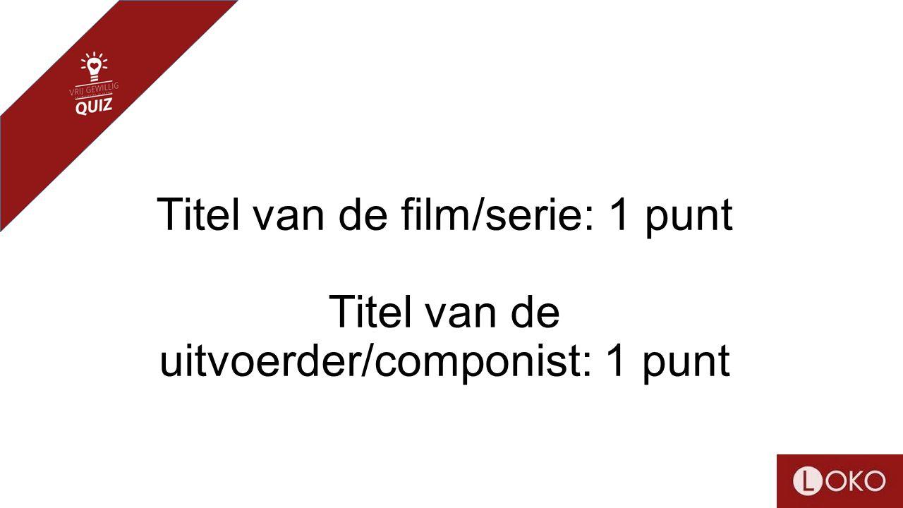 Titel van de film/serie: 1 punt Titel van de uitvoerder/componist: 1 punt