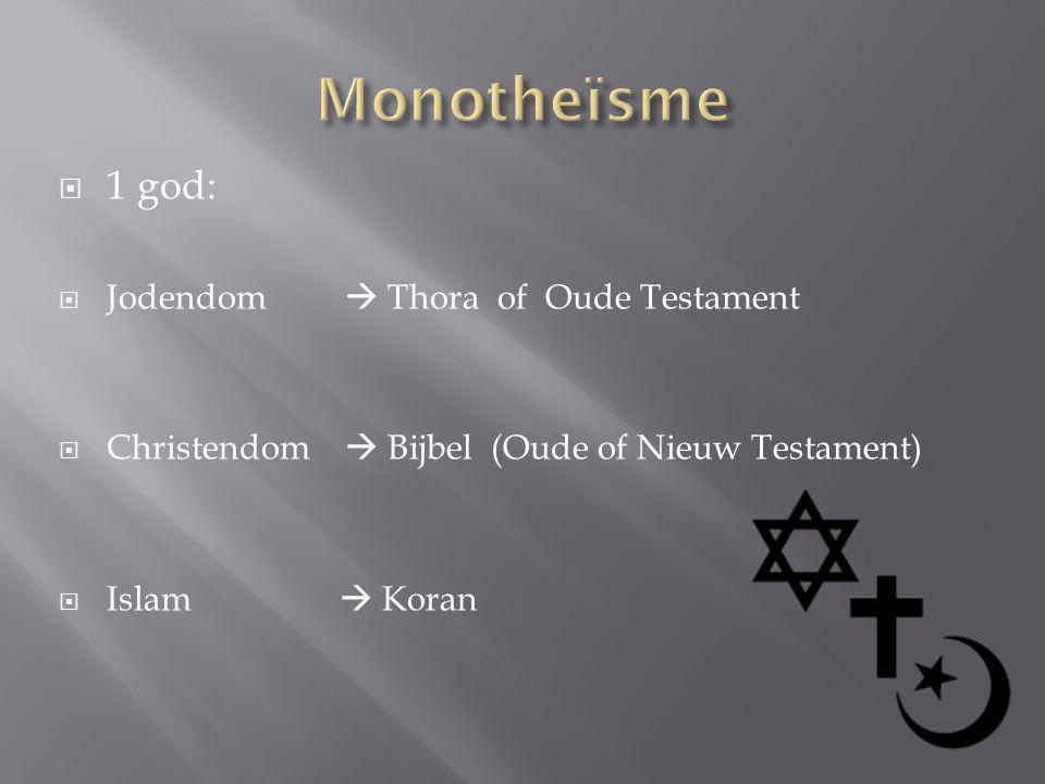  1 god:  Jodendom  Thora of Oude Testament  Christendom  Bijbel (Oude of Nieuw Testament)  Islam  Koran