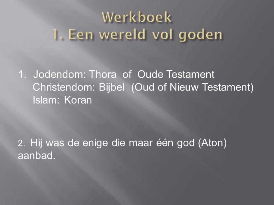 2. Hij was de enige die maar één god (Aton) aanbad. 1.Jodendom: Thora of Oude Testament Christendom: Bijbel (Oud of Nieuw Testament) Islam: Koran