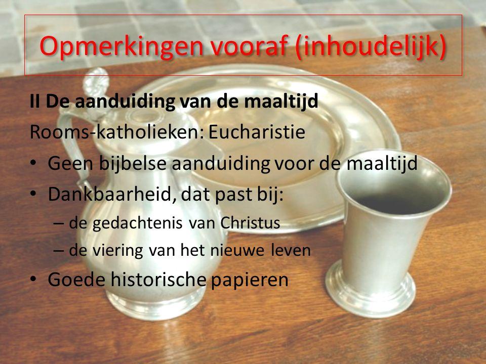 II De aanduiding van de maaltijd Rooms-katholieken: Eucharistie Geen bijbelse aanduiding voor de maaltijd Dankbaarheid, dat past bij: – de gedachtenis van Christus – de viering van het nieuwe leven Goede historische papieren Opmerkingen vooraf (inhoudelijk)