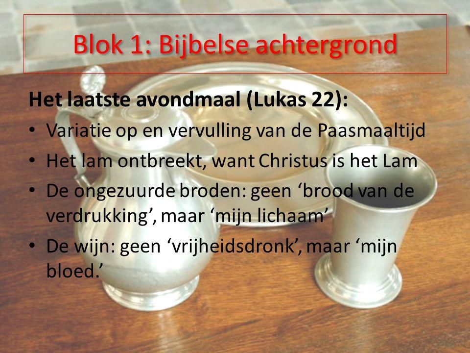 Blok 1: Bijbelse achtergrond Het laatste avondmaal (Lukas 22): Variatie op en vervulling van de Paasmaaltijd Het lam ontbreekt, want Christus is het Lam De ongezuurde broden: geen 'brood van de verdrukking', maar 'mijn lichaam' De wijn: geen 'vrijheidsdronk', maar 'mijn bloed.'