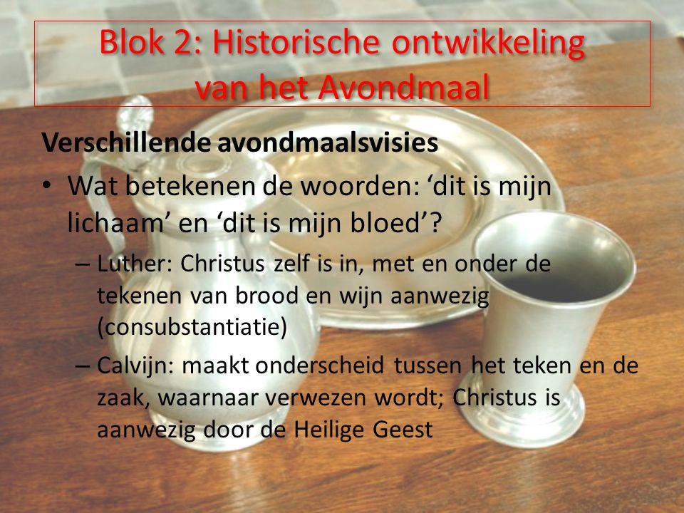 Blok 2: Historische ontwikkeling van het Avondmaal Verschillende avondmaalsvisies Wat betekenen de woorden: 'dit is mijn lichaam' en 'dit is mijn bloed'.
