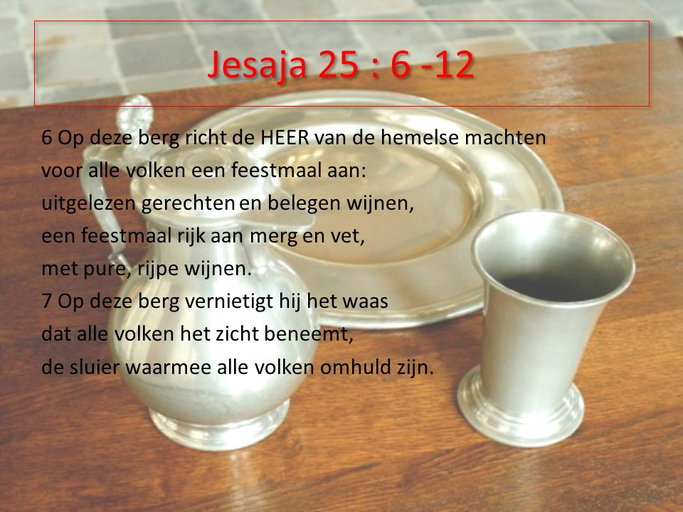 Jesaja 25 : 6 -12 6 Op deze berg richt de HEER van de hemelse machten voor alle volken een feestmaal aan: uitgelezen gerechten en belegen wijnen, een feestmaal rijk aan merg en vet, met pure, rijpe wijnen.