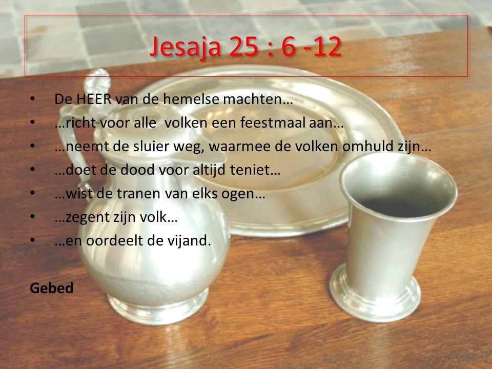 De HEER van de hemelse machten… …richt voor alle volken een feestmaal aan… …neemt de sluier weg, waarmee de volken omhuld zijn… …doet de dood voor altijd teniet… …wist de tranen van elks ogen… …zegent zijn volk… …en oordeelt de vijand.