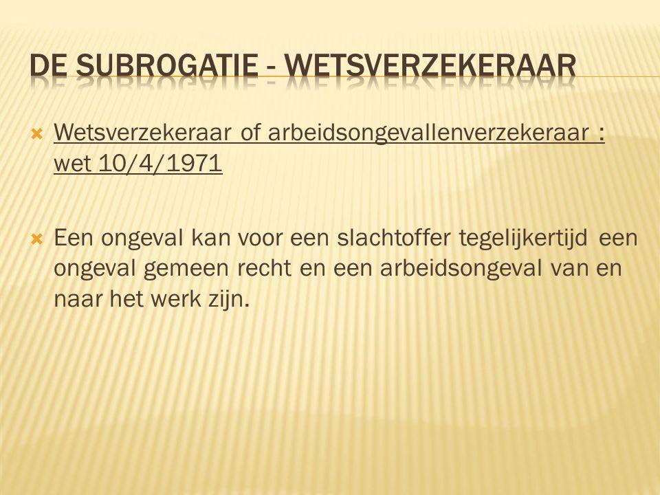  Wetsverzekeraar of arbeidsongevallenverzekeraar : wet 10/4/1971  Een ongeval kan voor een slachtoffer tegelijkertijd een ongeval gemeen recht en ee
