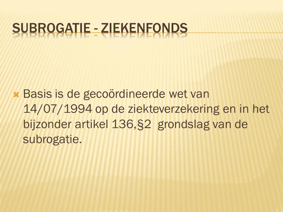  Basis is de gecoördineerde wet van 14/07/1994 op de ziekteverzekering en in het bijzonder artikel 136,§2 grondslag van de subrogatie.