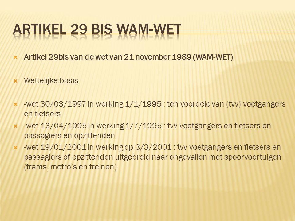  Artikel 29bis van de wet van 21 november 1989 (WAM-WET)  Wettelijke basis  -wet 30/03/1997 in werking 1/1/1995 : ten voordele van (tvv) voetgangers en fietsers  -wet 13/04/1995 in werking 1/7/1995 : tvv voetgangers en fietsers en passagiers en opzittenden  -wet 19/01/2001 in werking op 3/3/2001 : tvv voetgangers en fietsers en passagiers of opzittenden uitgebreid naar ongevallen met spoorvoertuigen (trams, metro's en treinen)
