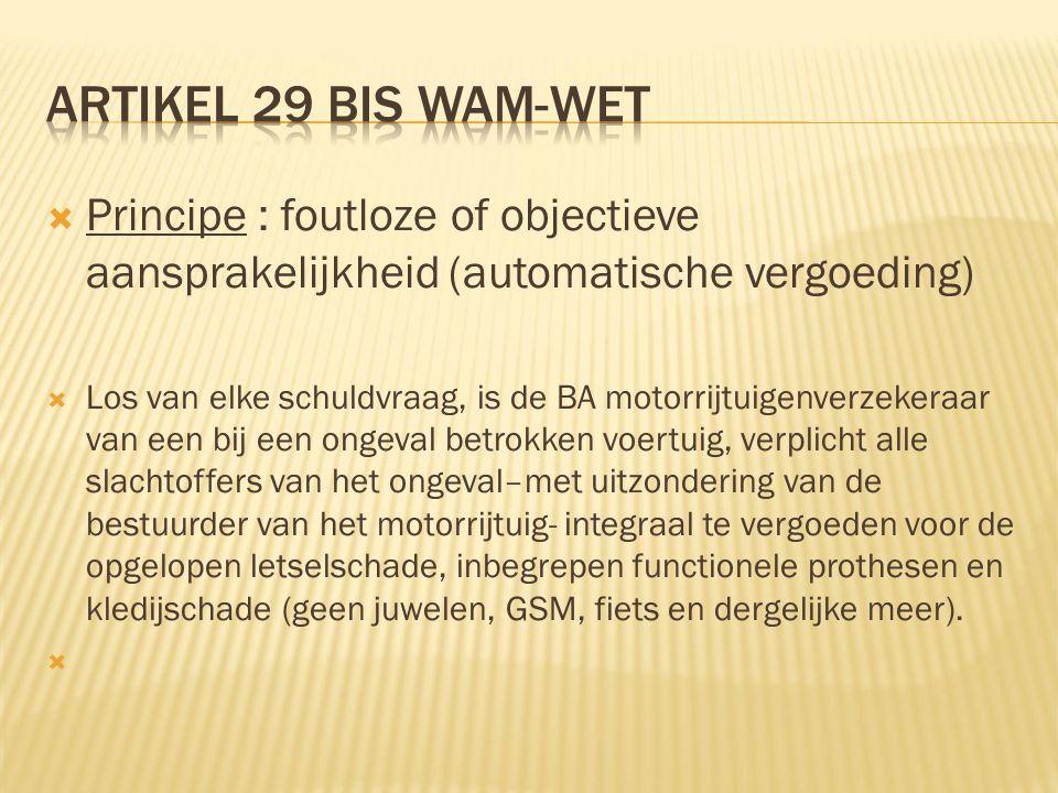  Principe : foutloze of objectieve aansprakelijkheid (automatische vergoeding)  Los van elke schuldvraag, is de BA motorrijtuigenverzekeraar van een bij een ongeval betrokken voertuig, verplicht alle slachtoffers van het ongeval–met uitzondering van de bestuurder van het motorrijtuig- integraal te vergoeden voor de opgelopen letselschade, inbegrepen functionele prothesen en kledijschade (geen juwelen, GSM, fiets en dergelijke meer).