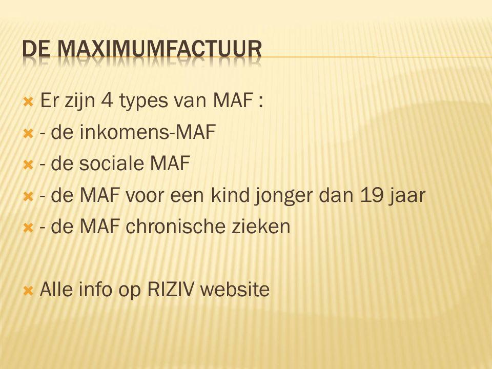  Er zijn 4 types van MAF :  - de inkomens-MAF  - de sociale MAF  - de MAF voor een kind jonger dan 19 jaar  - de MAF chronische zieken  Alle info op RIZIV website