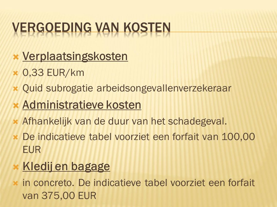  Verplaatsingskosten  0,33 EUR/km  Quid subrogatie arbeidsongevallenverzekeraar  Administratieve kosten  Afhankelijk van de duur van het schadegeval.