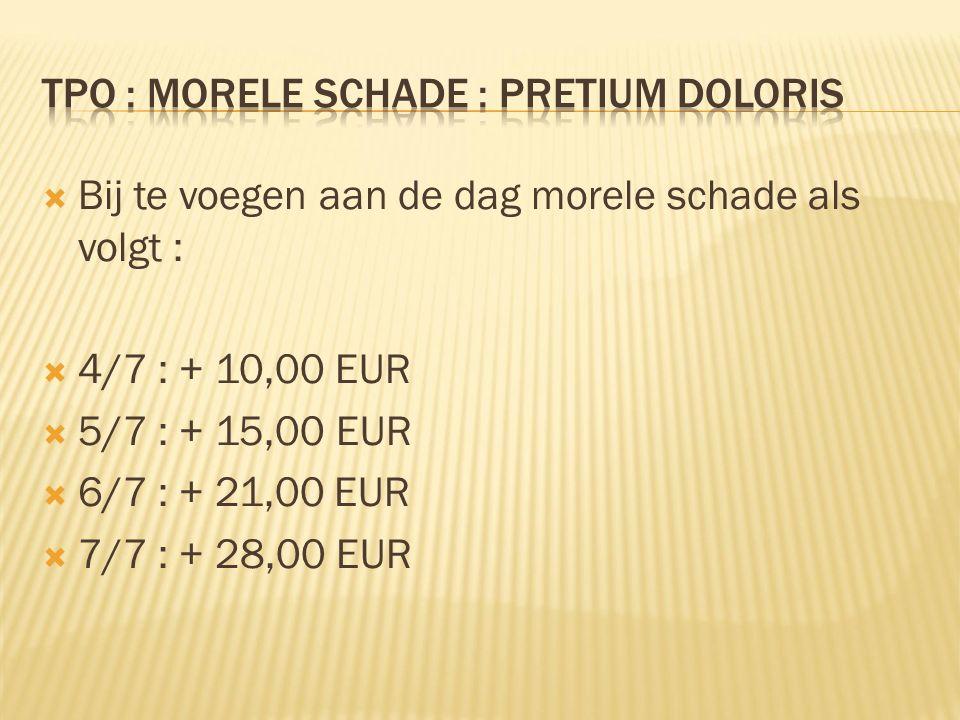  Bij te voegen aan de dag morele schade als volgt :  4/7 : + 10,00 EUR  5/7 : + 15,00 EUR  6/7 : + 21,00 EUR  7/7 : + 28,00 EUR