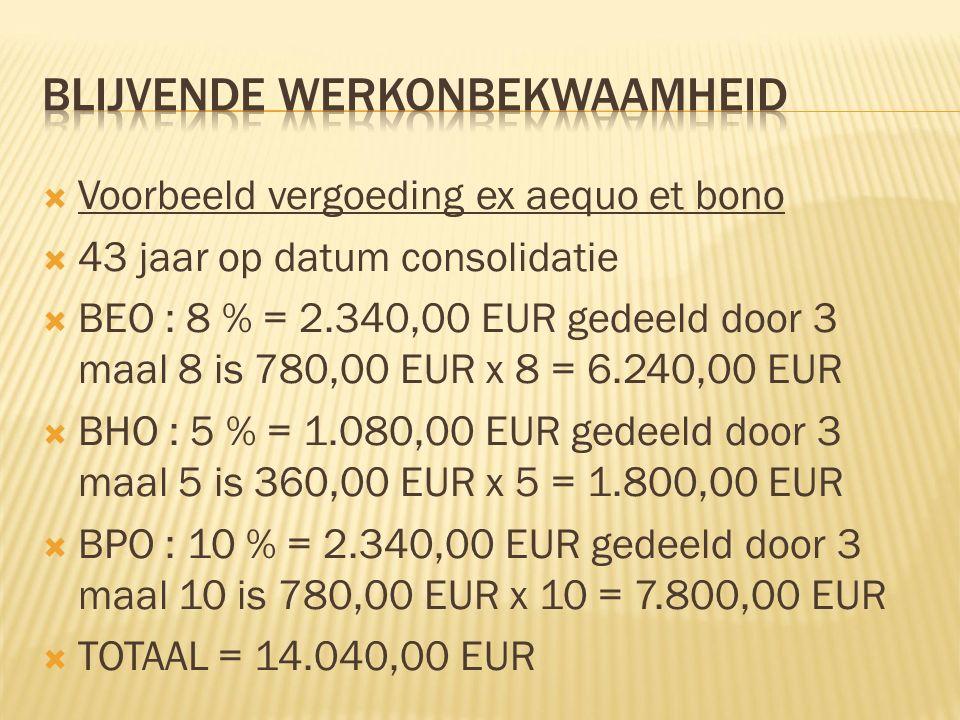 Voorbeeld vergoeding ex aequo et bono  43 jaar op datum consolidatie  BEO : 8 % = 2.340,00 EUR gedeeld door 3 maal 8 is 780,00 EUR x 8 = 6.240,00 EUR  BHO : 5 % = 1.080,00 EUR gedeeld door 3 maal 5 is 360,00 EUR x 5 = 1.800,00 EUR  BPO : 10 % = 2.340,00 EUR gedeeld door 3 maal 10 is 780,00 EUR x 10 = 7.800,00 EUR  TOTAAL = 14.040,00 EUR