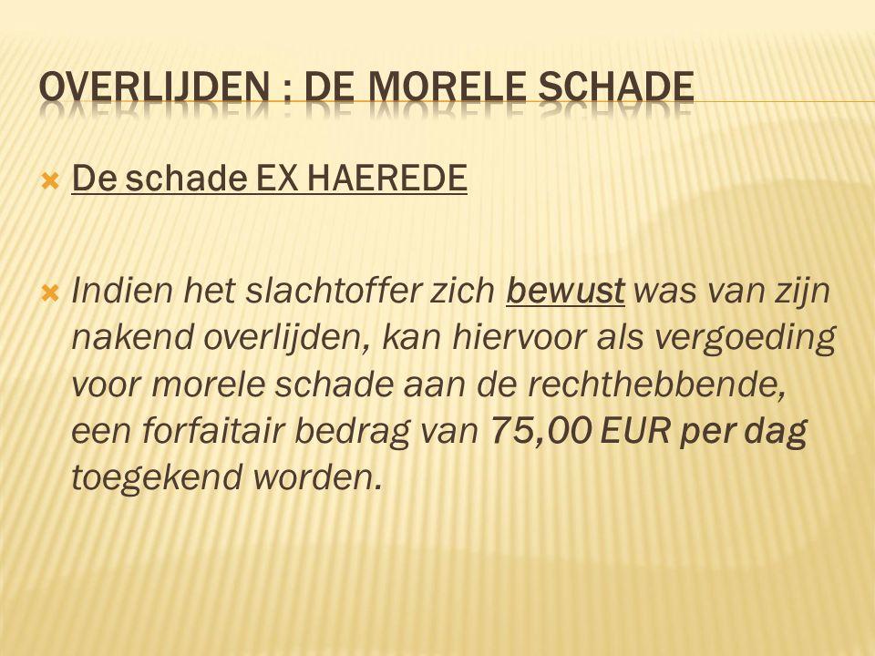  De schade EX HAEREDE  Indien het slachtoffer zich bewust was van zijn nakend overlijden, kan hiervoor als vergoeding voor morele schade aan de rechthebbende, een forfaitair bedrag van 75,00 EUR per dag toegekend worden.