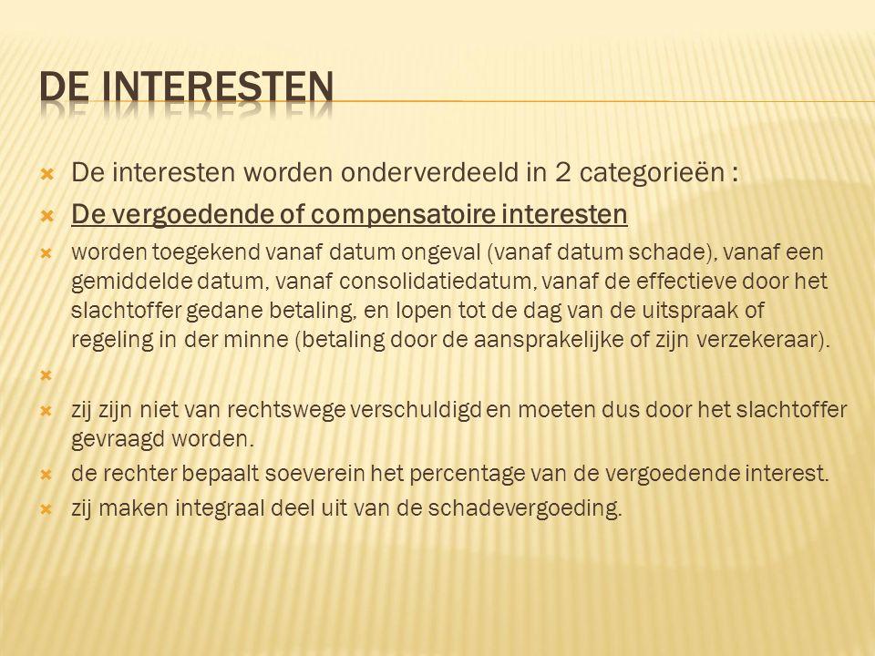  De interesten worden onderverdeeld in 2 categorieën :  De vergoedende of compensatoire interesten  worden toegekend vanaf datum ongeval (vanaf dat