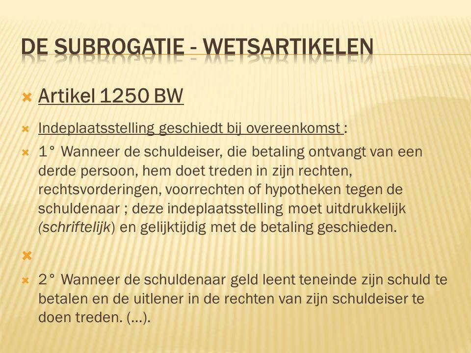  Artikel 1250 BW  Indeplaatsstelling geschiedt bij overeenkomst :  1° Wanneer de schuldeiser, die betaling ontvangt van een derde persoon, hem doet