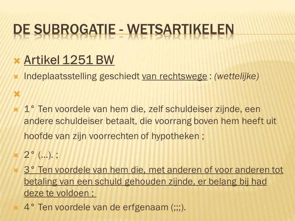  Artikel 1251 BW  Indeplaatsstelling geschiedt van rechtswege : (wettelijke)   1° Ten voordele van hem die, zelf schuldeiser zijnde, een andere schuldeiser betaalt, die voorrang boven hem heeft uit hoofde van zijn voorrechten of hypotheken ;  2° (...).