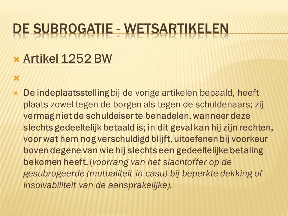  Artikel 1252 BW   De indeplaatsstelling bij de vorige artikelen bepaald, heeft plaats zowel tegen de borgen als tegen de schuldenaars; zij vermag niet de schuldeiser te benadelen, wanneer deze slechts gedeeltelijk betaald is; in dit geval kan hij zijn rechten, voor wat hem nog verschuldigd blijft, uitoefenen bij voorkeur boven degene van wie hij slechts een gedeeltelijke betaling bekomen heeft.