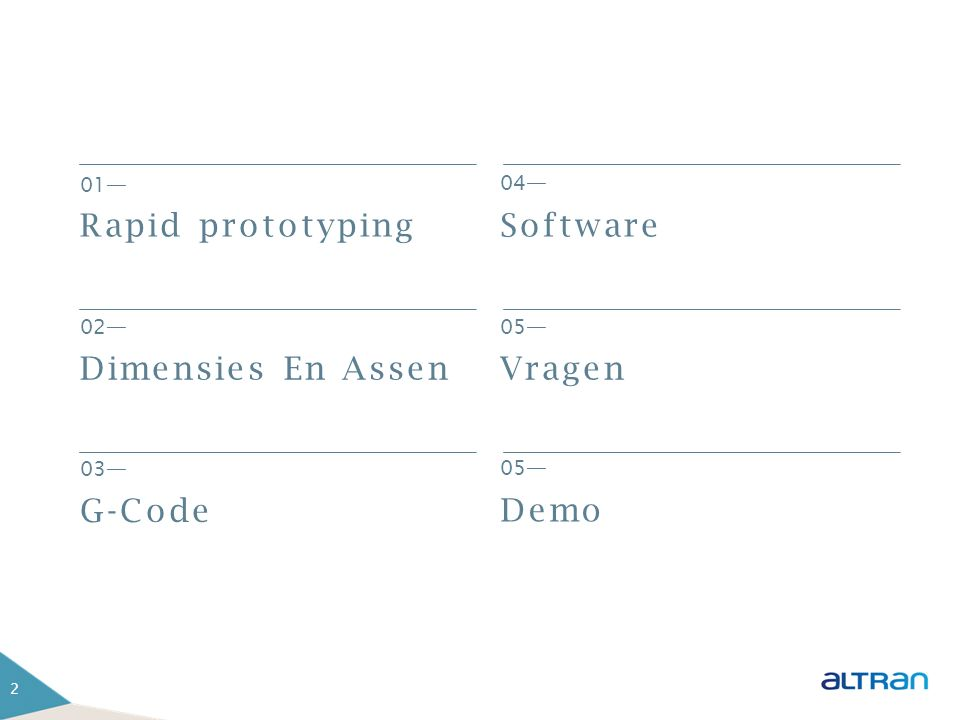 2 01— Rapid prototyping 04 — Software 05 — Vragen 02 — Dimensies En Assen 03 — G-Code 05 — Demo