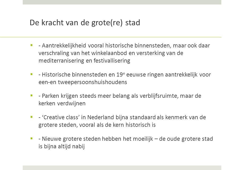 De kracht van de grote(re) stad  - Aantrekkelijkheid vooral historische binnensteden, maar ook daar verschraling van het winkelaanbod en versterking van de mediterranisering en festivallisering  - Historische binnensteden en 19 e eeuwse ringen aantrekkelijk voor een-en tweepersoonshuishoudens  - Parken krijgen steeds meer belang als verblijfsruimte, maar de kerken verdwijnen  - 'Creative class' in Nederland bijna standaard als kenmerk van de grotere steden, vooral als de kern historisch is  - Nieuwe grotere steden hebben het moeilijk – de oude grotere stad is bijna altijd nabij