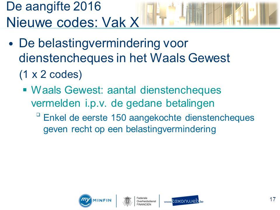 De aangifte 2016 Nieuwe codes: Vak X De belastingvermindering voor dienstencheques in het Waals Gewest (1 x 2 codes)  Waals Gewest: aantal dienstencheques vermelden i.p.v.