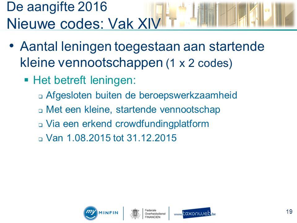 De aangifte 2016 Nieuwe codes: Vak XIV Aantal leningen toegestaan aan startende kleine vennootschappen (1 x 2 codes)  Het betreft leningen:  Afgesloten buiten de beroepswerkzaamheid  Met een kleine, startende vennootschap  Via een erkend crowdfundingplatform  Van 1.08.2015 tot 31.12.2015 19