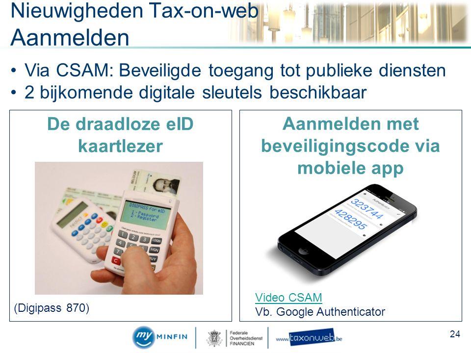 Nieuwigheden Tax-on-web Aanmelden De draadloze eID kaartlezer (Digipass 870) Aanmelden met beveiligingscode via mobiele app Via CSAM: Beveiligde toegang tot publieke diensten 2 bijkomende digitale sleutels beschikbaar Video CSAM Vb.