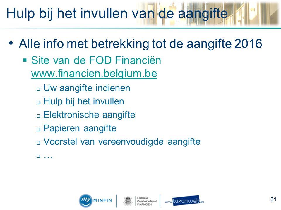 Hulp bij het invullen van de aangifte Alle info met betrekking tot de aangifte 2016  Site van de FOD Financiën www.financien.belgium.be www.financien.belgium.be  Uw aangifte indienen  Hulp bij het invullen  Elektronische aangifte  Papieren aangifte  Voorstel van vereenvoudigde aangifte  … 31
