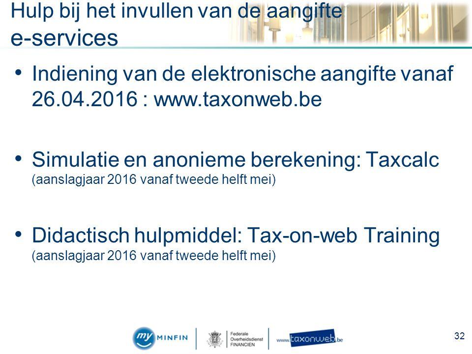Hulp bij het invullen van de aangifte e-services Indiening van de elektronische aangifte vanaf 26.04.2016 : www.taxonweb.be Simulatie en anonieme berekening: Taxcalc (aanslagjaar 2016 vanaf tweede helft mei) Didactisch hulpmiddel: Tax-on-web Training (aanslagjaar 2016 vanaf tweede helft mei) 32