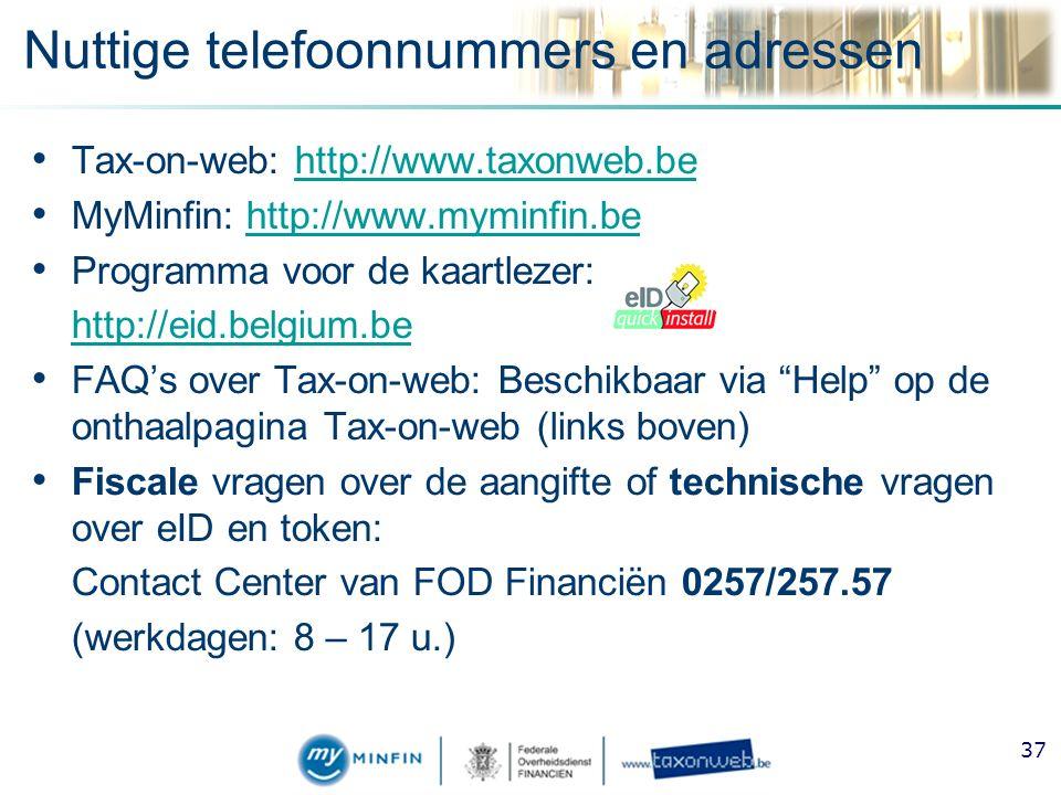 Nuttige telefoonnummers en adressen Tax-on-web: http://www.taxonweb.behttp://www.taxonweb.be MyMinfin: http://www.myminfin.behttp://www.myminfin.be Programma voor de kaartlezer: http://eid.belgium.be FAQ's over Tax-on-web: Beschikbaar via Help op de onthaalpagina Tax-on-web (links boven) Fiscale vragen over de aangifte of technische vragen over eID en token: Contact Center van FOD Financiën 0257/257.57 (werkdagen: 8 – 17 u.) 37