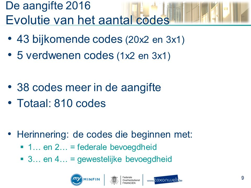 De aangifte 2016 Evolutie van het aantal codes 43 bijkomende codes (20x2 en 3x1) 5 verdwenen codes (1x2 en 3x1) 38 codes meer in de aangifte Totaal: 810 codes Herinnering: de codes die beginnen met:  1… en 2… = federale bevoegdheid  3… en 4… = gewestelijke bevoegdheid 9