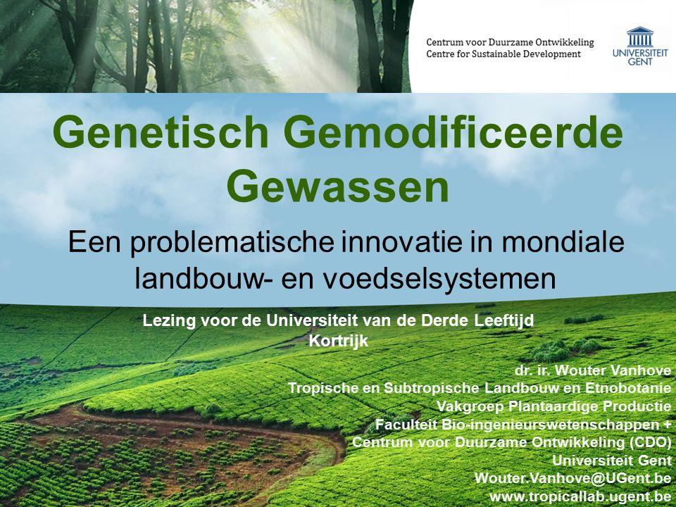 Genetisch Gemodificeerde Gewassen dr. ir. Wouter Vanhove Tropische en Subtropische Landbouw en Etnobotanie Vakgroep Plantaardige Productie Faculteit B