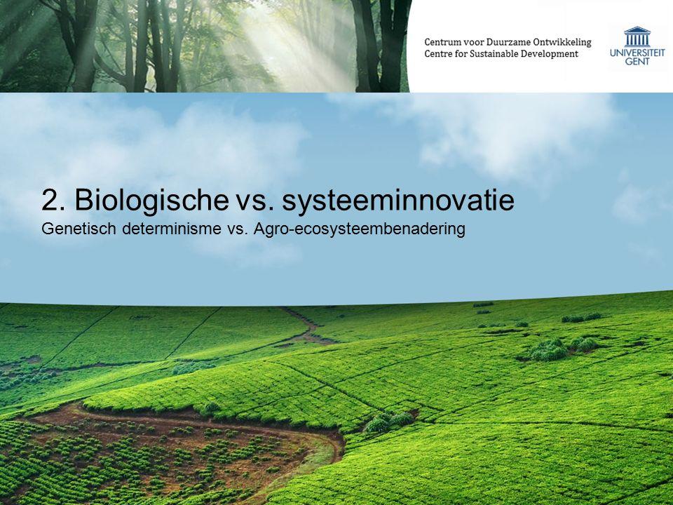 2. Biologische vs. systeeminnovatie Genetisch determinisme vs. Agro-ecosysteembenadering