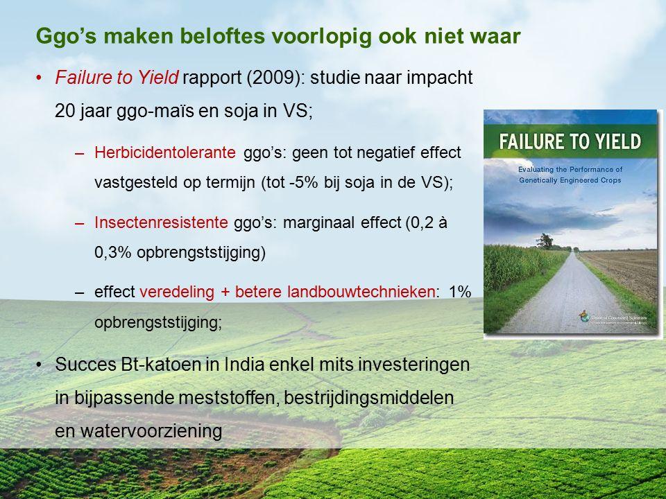 Ggo's maken beloftes voorlopig ook niet waar Failure to Yield rapport (2009): studie naar impacht 20 jaar ggo-maïs en soja in VS; –Herbicidentolerante