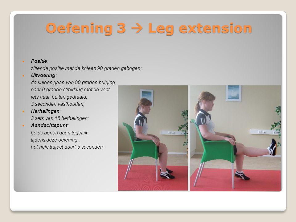 Oefening 3  Leg extension Positie: zittende positie met de knieën 90 graden gebogen; Uitvoering: de knieën gaan van 90 graden buiging naar 0 graden s