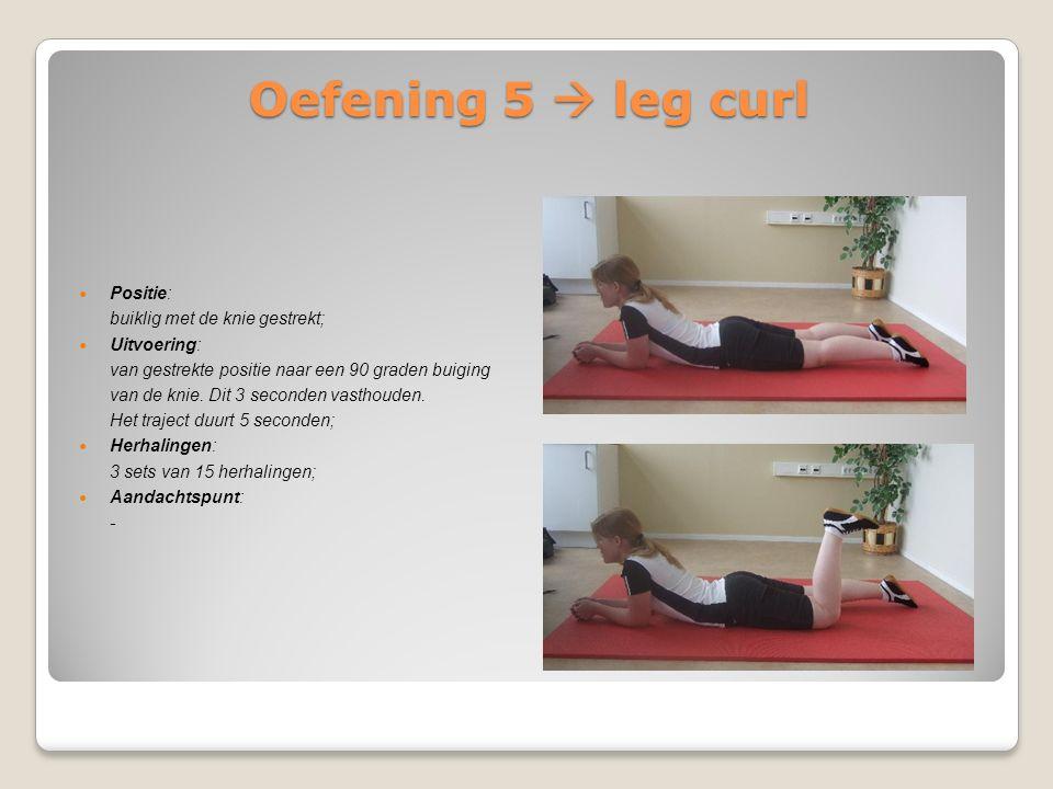Oefening 5  leg curl Positie: buiklig met de knie gestrekt; Uitvoering: van gestrekte positie naar een 90 graden buiging van de knie. Dit 3 seconden