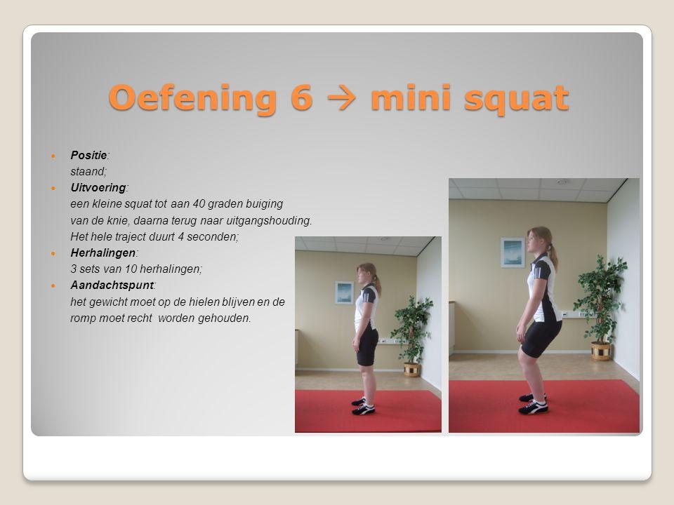 Oefening 6  mini squat Positie: staand; Uitvoering: een kleine squat tot aan 40 graden buiging van de knie, daarna terug naar uitgangshouding. Het he