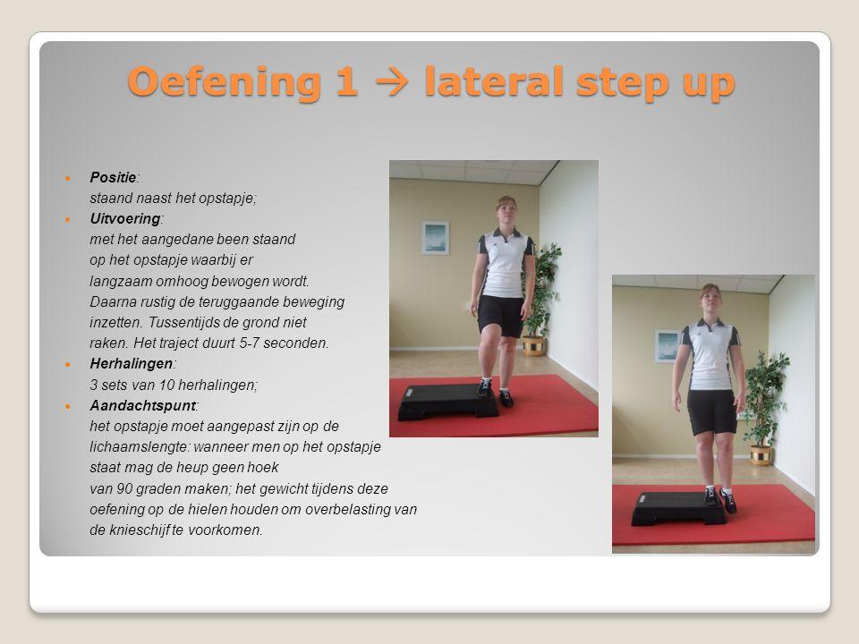 Oefening 1  lateral step up Positie: staand naast het opstapje; Uitvoering: met het aangedane been staand op het opstapje waarbij er langzaam omhoog