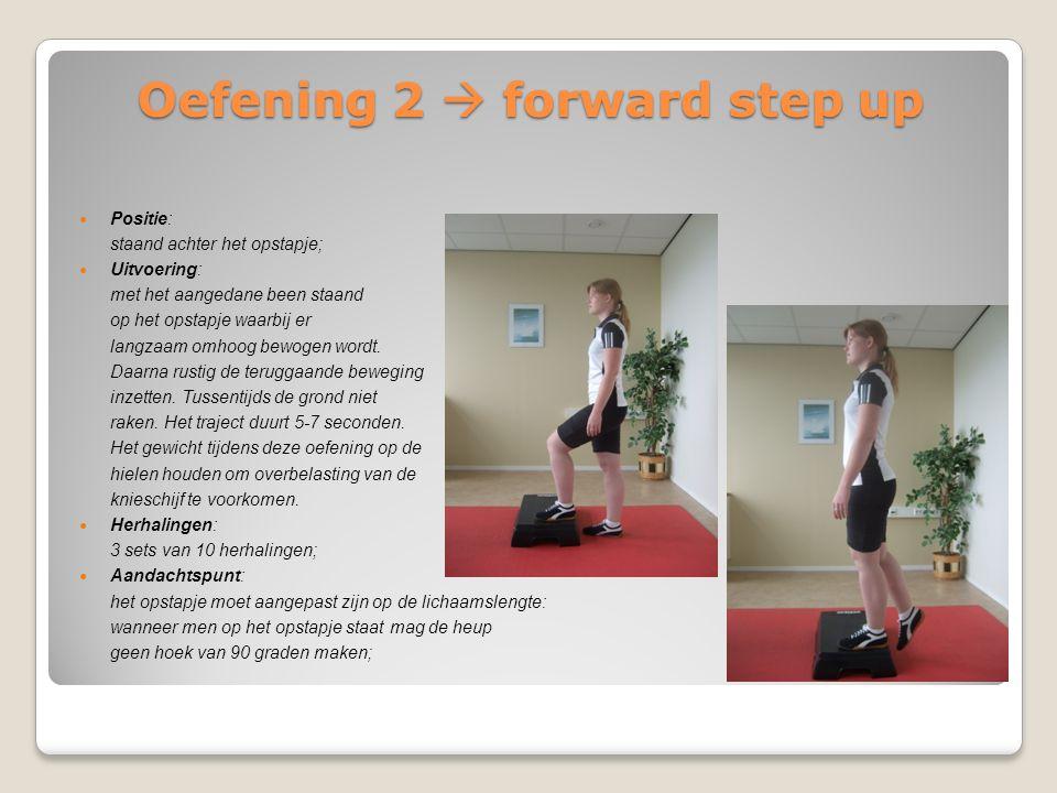 Oefening 2  forward step up Positie: staand achter het opstapje; Uitvoering: met het aangedane been staand op het opstapje waarbij er langzaam omhoog