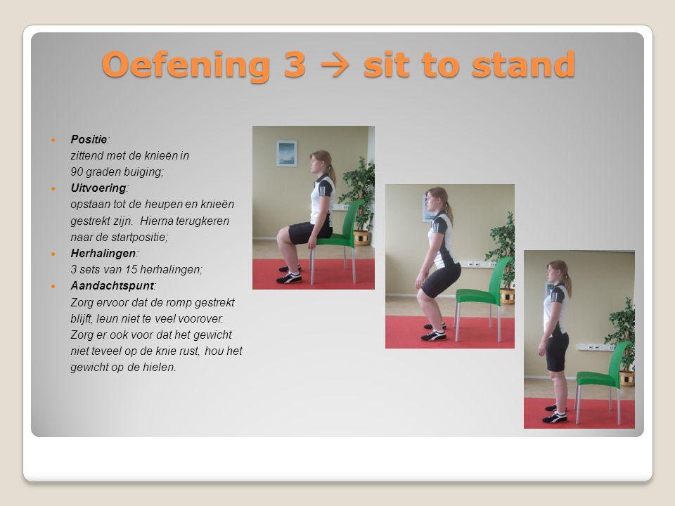 Oefening 3  sit to stand Positie: zittend met de knieën in 90 graden buiging; Uitvoering: opstaan tot de heupen en knieën gestrekt zijn. Hierna terug