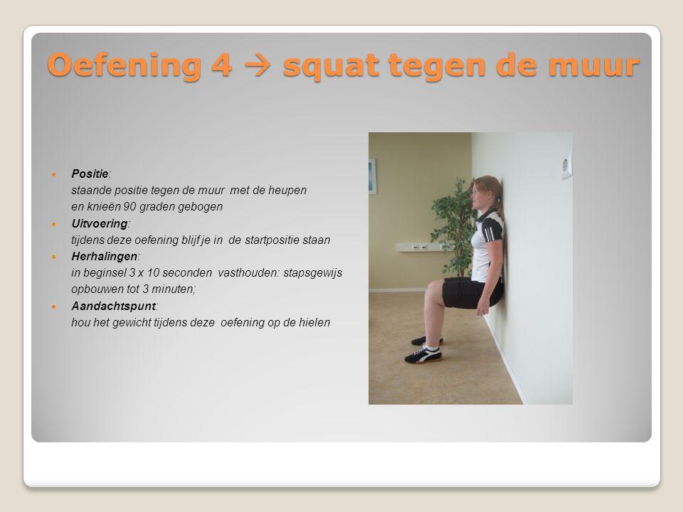 Oefening 4  squat tegen de muur Positie: staande positie tegen de muur met de heupen en knieën 90 graden gebogen Uitvoering: tijdens deze oefening bl