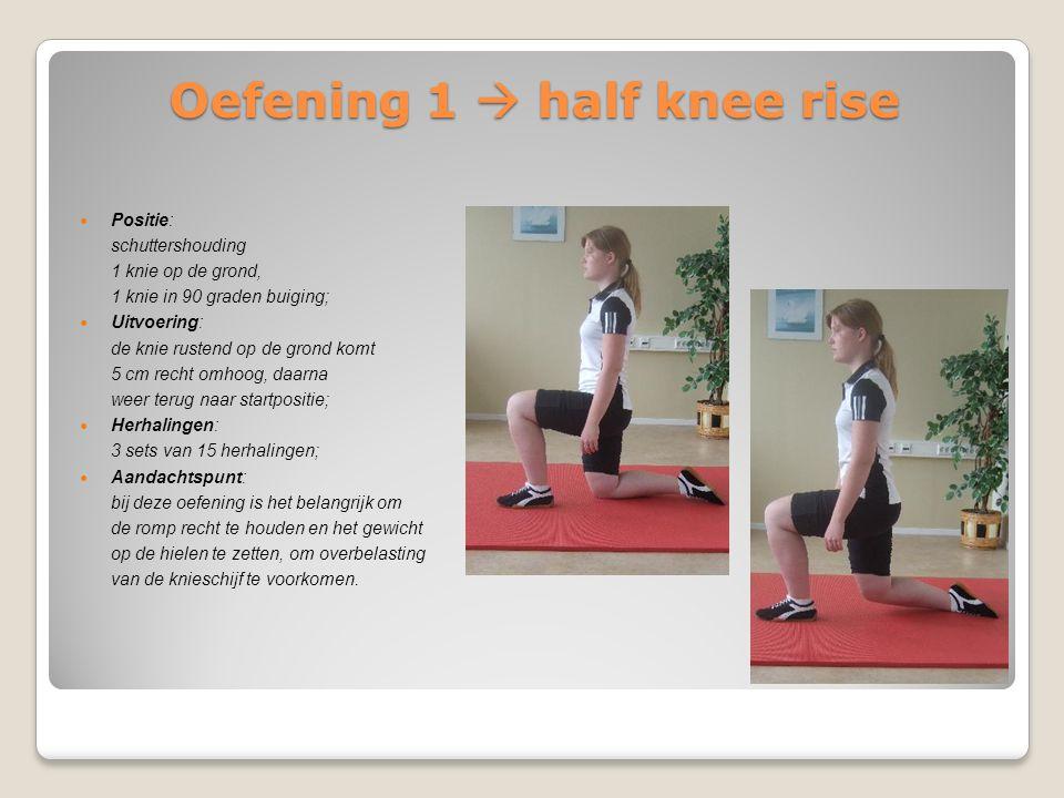 Oefening 1  half knee rise Positie: schuttershouding 1 knie op de grond, 1 knie in 90 graden buiging; Uitvoering: de knie rustend op de grond komt 5
