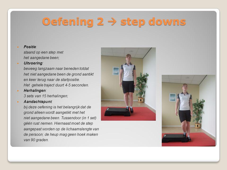 Oefening 2  step downs Positie: staand op een step met het aangedane been; Uitvoering: beweeg langzaam naar beneden totdat het niet aangedane been de