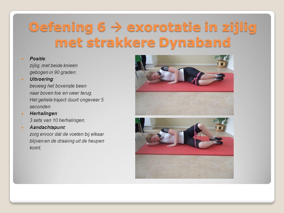 Oefening 6  exorotatie in zijlig met strakkere Dynaband Positie: zijlig, met beide knieën gebogen in 90 graden; Uitvoering: beweeg het bovenste been